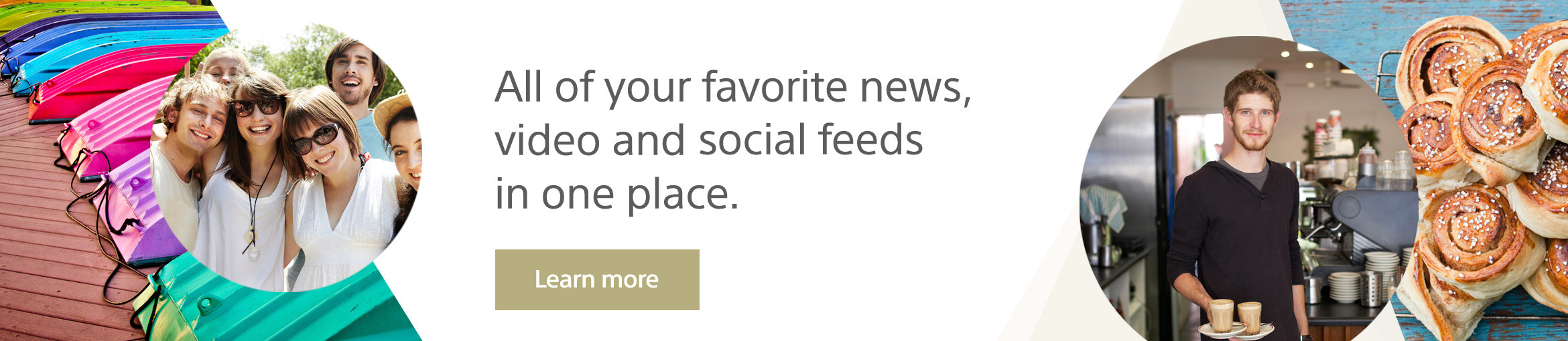 All of your favorite news, video and social feeds in one place.